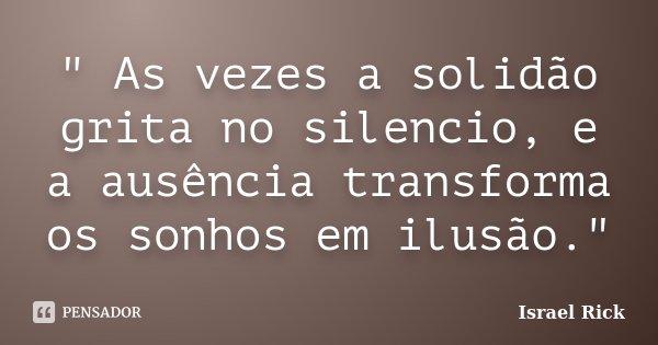 """"""" As vezes a solidão grita no silencio, e a ausência transforma os sonhos em ilusão.""""... Frase de Israel Rick."""