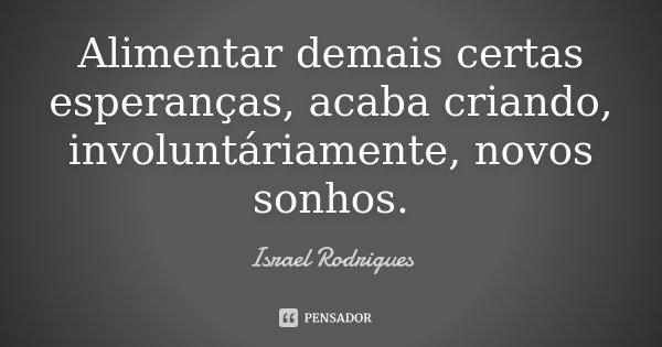 Alimentar demais certas esperanças, acaba criando, involuntáriamente, novos sonhos.... Frase de Israel Rodrigues.