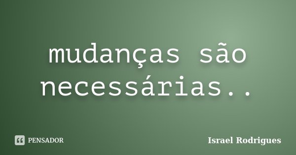 mudanças são necessárias..... Frase de israel Rodrigues.