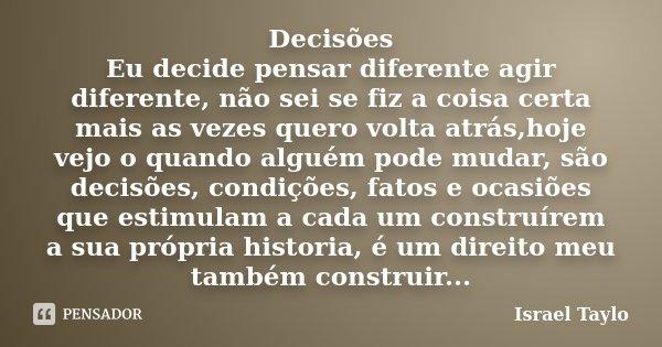 Decisões Eu decide pensar diferente agir diferente, não sei se fiz a coisa certa mais as vezes quero volta atrás,hoje vejo o quando alguém pode mudar, são decis... Frase de Israel Taylo.