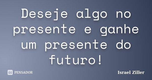 Deseje algo no presente e ganhe um presente do futuro!... Frase de Israel Ziller.