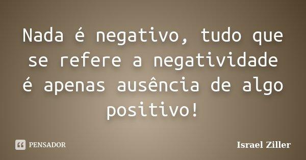 Nada é negativo, tudo que se refere a negatividade é apenas ausência de algo positivo!... Frase de Israel Ziller.