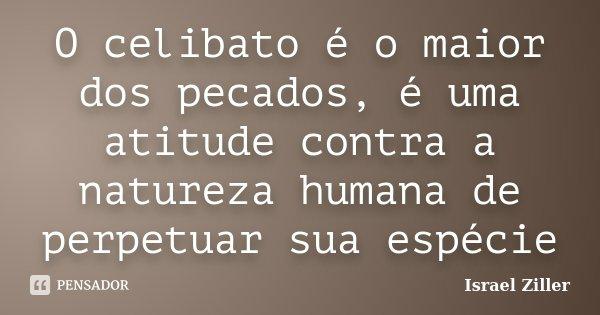 O celibato é o maior dos pecados, é uma atitude contra a natureza humana de perpetuar sua espécie... Frase de Israel Ziller.