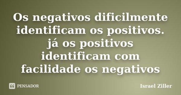 Os negativos dificilmente identificam os positivos. já os positivos identificam com facilidade os negativos... Frase de Israel Ziller.