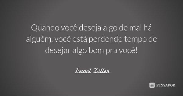 Quando você deseja algo de mal há alguém, você está perdendo tempo de desejar algo bom pra você!... Frase de Israel Ziller.