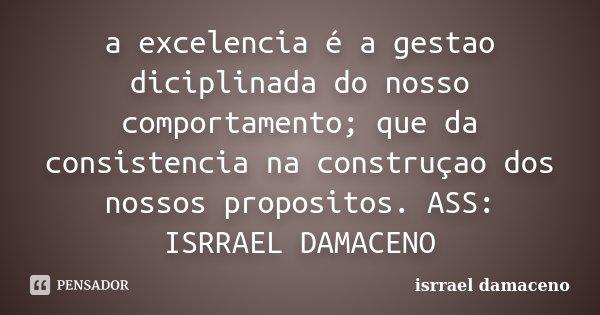 a excelencia é a gestao diciplinada do nosso comportamento; que da consistencia na construçao dos nossos propositos. ASS: ISRRAEL DAMACENO... Frase de ISRRAEL DAMACENO.