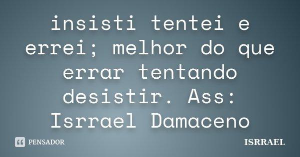 insisti tentei e errei; melhor do que errar tentando desistir. Ass: Isrrael Damaceno... Frase de ISRRAEL.