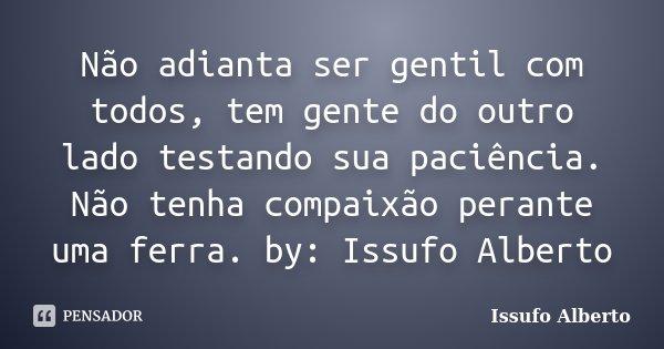 Não adianta ser gentil com todos, tem gente do outro lado testando sua paciência. Não tenha compaixão perante uma ferra. by: Issufo Alberto... Frase de Issufo Alberto.