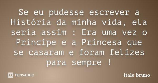 Se eu pudesse escrever a História da minha vida, ela seria assim : Era uma vez o Principe e a Princesa que se casaram e foram felizes para sempre !... Frase de Ítalo Bruno.