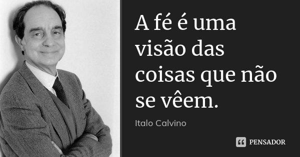 A fé é uma visão das coisas que não se vêem.... Frase de Italo Calvino.