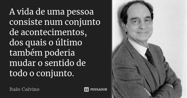 A vida de uma pessoa consiste num conjunto de acontecimentos, dos quais o último também poderia mudar o sentido de todo o conjunto.... Frase de Italo Calvino.