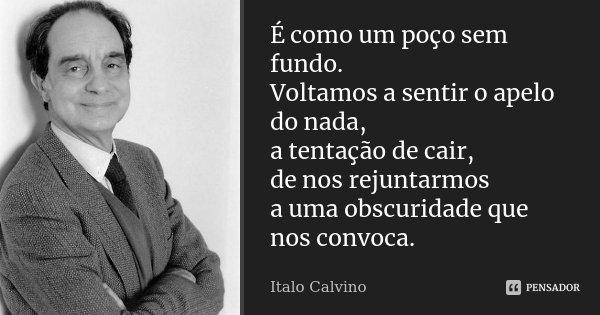 É como um poço sem fundo. Voltamos a sentir o apelo do nada, a tentação de cair, de nos rejuntarmos a uma obscuridade que nos convoca.... Frase de Italo Calvino.