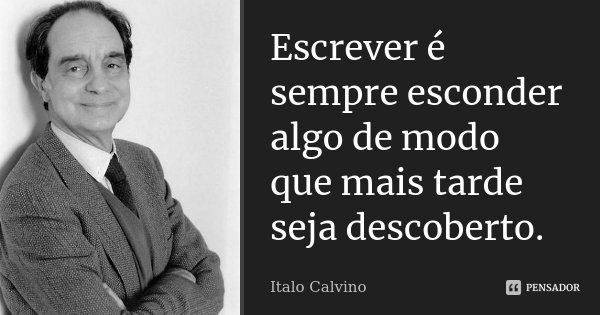Escrever é sempre esconder algo de modo que mais tarde seja descoberto.... Frase de Italo Calvino.