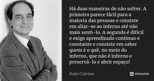 Há duas maneiras de não sofrer. A primeira parece fácil para a maioria das pessoas e consiste em aliar-se ao inferno até não mais senti-lo. A segunda é difícil ... Frase de Italo Calvino.
