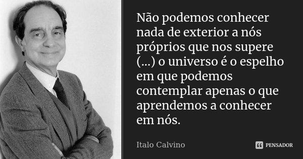 Não podemos conhecer nada de exterior a nós próprios que nos supere (...) o universo é o espelho em que podemos contemplar apenas o que aprendemos a conhecer em... Frase de Italo Calvino.