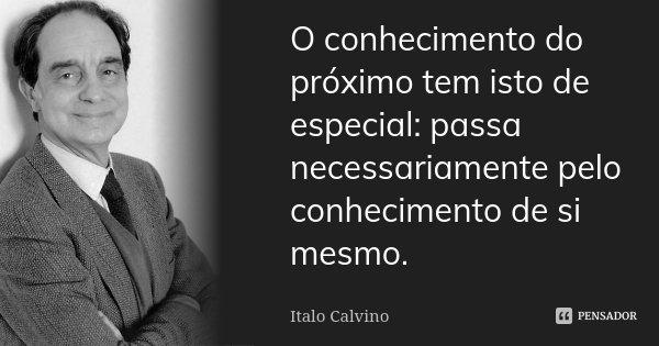 O conhecimento do próximo tem isto de especial: passa necessariamente pelo conhecimento de si mesmo.... Frase de Italo Calvino.