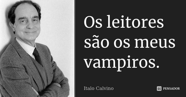 Os leitores são os meus vampiros.... Frase de Italo Calvino.