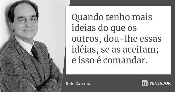 Quando tenho mais ideias do que os outros, dou-lhe essas idéias, se as aceitam; e isso é comandar.... Frase de Italo Calvino.