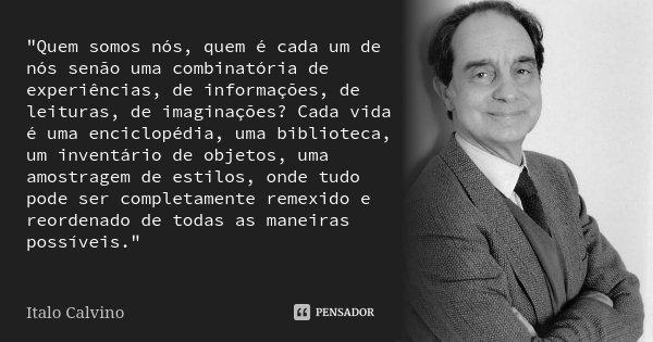 """""""Quem somos nós, quem é cada um de nós senão uma combinatória de experiências, de informações, de leituras, de imaginações? Cada vida é uma enciclopédia, u... Frase de Italo Calvino."""