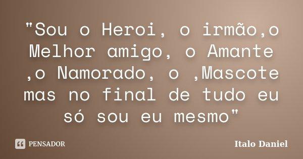 """""""Sou o Heroi, o irmão,o Melhor amigo, o Amante ,o Namorado, o ,Mascote mas no final de tudo eu só sou eu mesmo""""... Frase de Italo Daniel."""