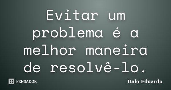 Evitar um problema é a melhor maneira de resolvê-lo.... Frase de Italo Eduardo.