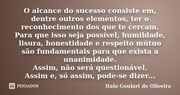 O alcance do sucesso consiste em, dentre outros elementos, ter o reconhecimento dos que te cercam. Para que isso seja possível, humildade, lisura, honestidade e... Frase de Italo Goulart de Oliveira.