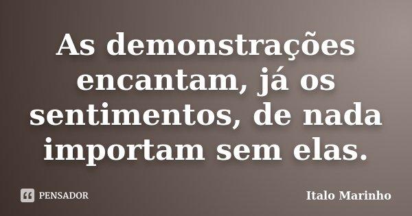 As demonstrações encantam, já os sentimentos, de nada importam sem elas.... Frase de Italo Marinho.
