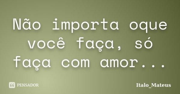 Não importa oque você faça, só faça com amor...... Frase de Italo_Mateus.