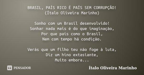 BRASIL, PAÍS RICO É PAÍS SEM CORRUPÇÃO! (Ítalo Oliveira Marinho) Sonho com um Brasil desenvolvido! Sonhar nada mais é do que imaginação, Por que país como o Bra... Frase de Ítalo Oliveira Marinho.