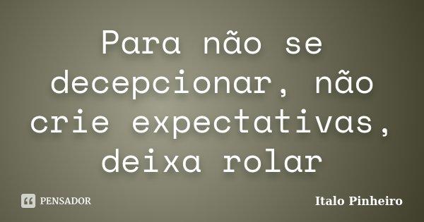 Para não se decepcionar, não crie expectativas, deixa rolar... Frase de Italo Pinheiro.