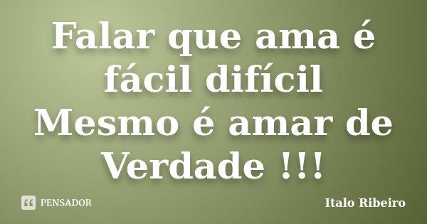 Falar que ama é fácil difícil Mesmo é amar de Verdade !!!... Frase de Italo Ribeiro.
