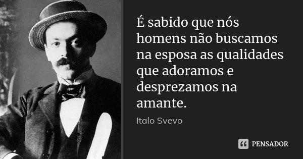 É sabido que nós homens não buscamos na esposa as qualidades que adoramos e desprezamos na amante.... Frase de Italo Svevo.