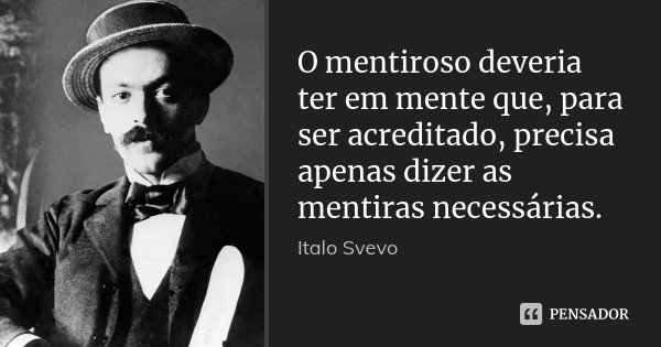 O mentiroso deveria ter em mente que, para ser acreditado, precisa apenas dizer as mentiras necessárias.... Frase de Italo Svevo.
