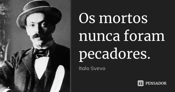 Os mortos nunca foram pecadores.... Frase de Italo Svevo.