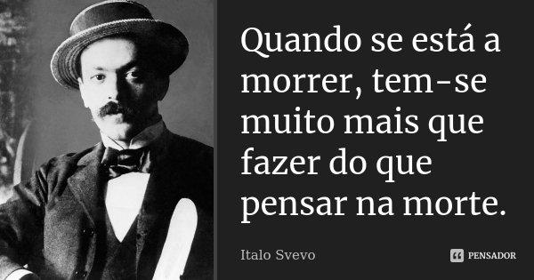 Quando se está a morrer, tem-se muito mais que fazer do que pensar na morte.... Frase de Italo Svevo.