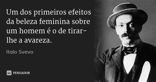 Um dos primeiros efeitos da beleza feminina sobre um homem é o de tirar-lhe a avareza.... Frase de Italo Svevo.