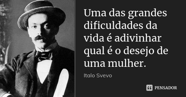 Uma das grandes dificuldades da vida é adivinhar qual é o desejo de uma mulher.... Frase de Italo Svevo.