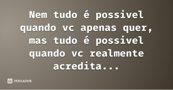 Nem tudo é possivel quando vc apenas quer, mas tudo é possivel quando vc realmente acredita...... Frase de Italo Vinicius Leonel Caraciolo.