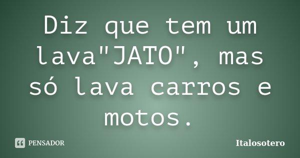 """Diz que tem um lava""""JATO"""", mas só lava carros e motos.... Frase de italosotero."""