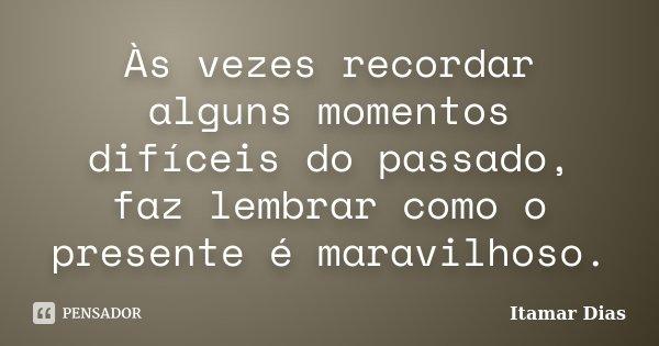 Às vezes recordar alguns momentos difíceis do passado, faz lembrar como o presente é maravilhoso.... Frase de Itamar Dias.