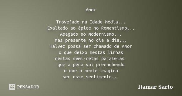 Amor Trovejado na Idade Média.. Exaltado ao ápice no Romantismo... Apagado no modernismo... Mas presente no dia-a-dia.. Talvez possa ser chamado de Amor o que d... Frase de Itamar Sarto.