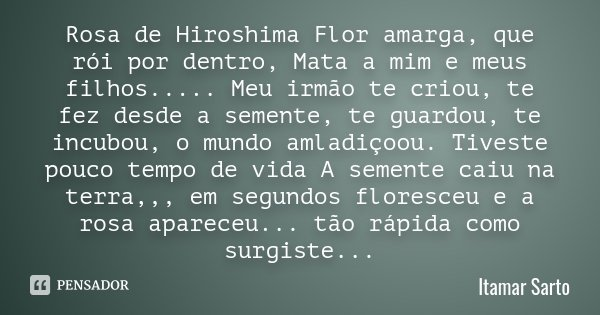 Rosa de Hiroshima Flor amarga, que rói por dentro, Mata a mim e meus filhos..... Meu irmão te criou, te fez desde a semente, te guardou, te incubou, o mundo aml... Frase de Itamar Sarto.
