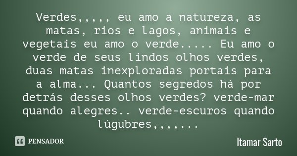 Verdes,,,,, eu amo a natureza, as matas, rios e lagos, animais e vegetais eu amo o verde..... Eu amo o verde de seus lindos olhos verdes, duas matas inexplorada... Frase de Itamar Sarto.