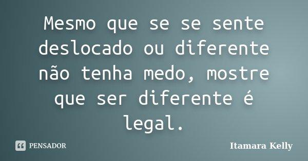Mesmo que se se sente deslocado ou diferente não tenha medo, mostre que ser diferente é legal.... Frase de Itamara Kelly.
