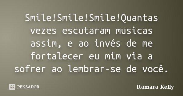 Smile!Smile!Smile!Quantas vezes escutaram musicas assim, e ao invés de me fortalecer eu mim via a sofrer ao lembrar-se de você.... Frase de Itamara Kelly.