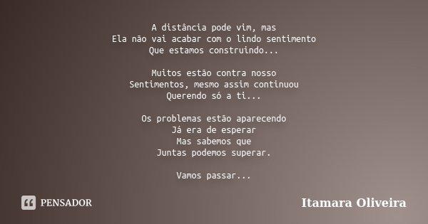 A distância pode vim, mas Ela não vai acabar com o lindo sentimento Que estamos construindo... Muitos estão contra nosso Sentimentos, mesmo assim continuou Quer... Frase de Itamara Oliveira.