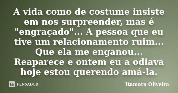 """A vida como de costume insiste em nos surpreender, mas é """"engraçado""""... A pessoa que eu tive um relacionamento ruim... Que ela me enganou... Reaparece... Frase de Itamara Oliveira."""