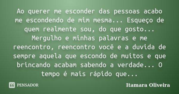 Ao querer me esconder das pessoas acabo me escondendo de mim mesma... Esqueço de quem realmente sou, do que gosto... Mergulho e minhas palavras e me reencontro,... Frase de Itamara Oliveira.