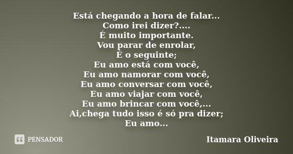Está chegando a hora de falar... Como irei dizer?.... É muito importante. Vou parar de enrolar, É o seguinte; Eu amo está com você, Eu amo namorar com você, Eu ... Frase de Itamara Oliveira.