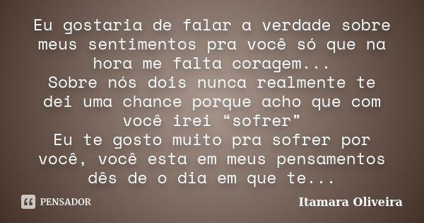 Eu gostaria de falar a verdade sobre meus sentimentos pra você só que na hora me falta coragem... Sobre nós dois nunca realmente te dei uma chance porque acho q... Frase de Itamara Oliveira.